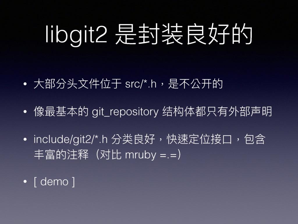 libgit2 是封装良好的 • ⼤大部分头⽂文件位于 src/*.h,是不公开的 • 像最基...