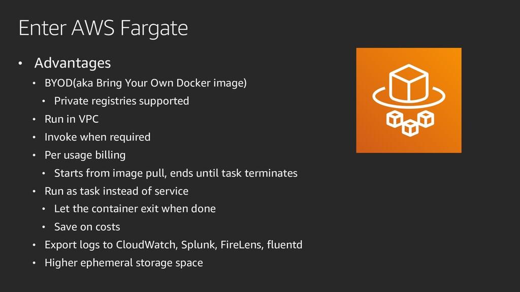 Enter AWS Fargate • Advantages • BYOD(aka Bring...