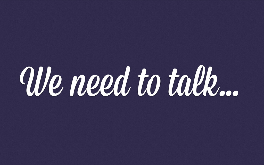 We need to talk…