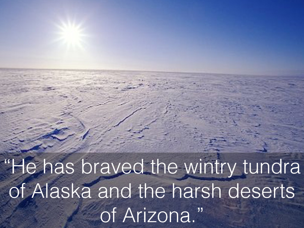 """He has braved the wintry tundra of Alaska and ..."