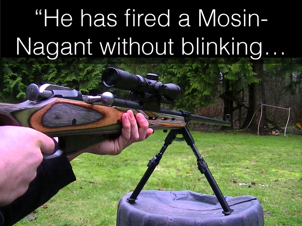 """He has fired a Mosin- Nagant without blinking…"