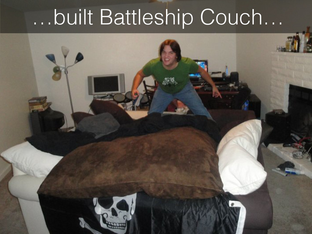 …built Battleship Couch…