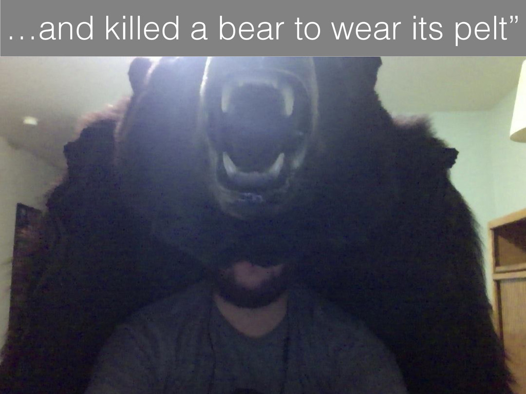 …and killed a bear to wear its pelt""