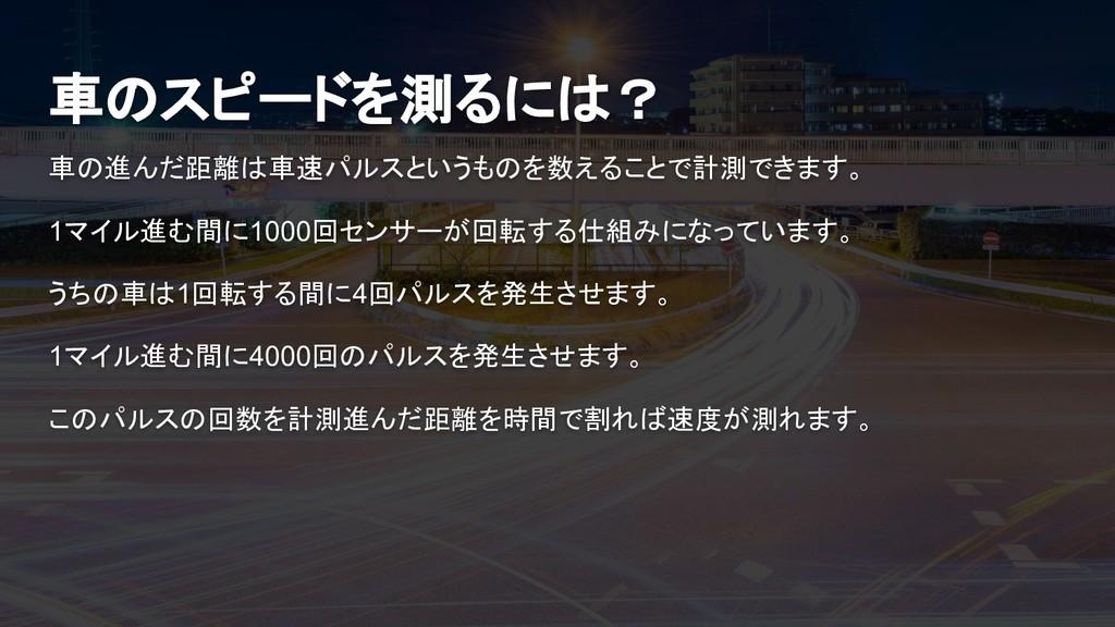 車のスピードを測るには? 車の進んだ距離は車速パルスというものを数えることで計測できます。 1...