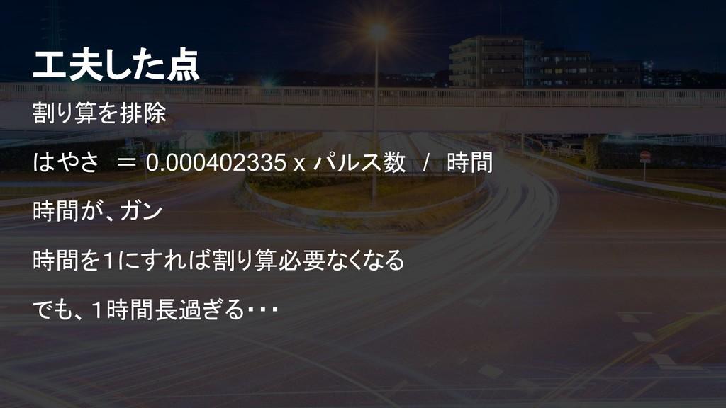 工夫した点 割り算を排除 はやさ = 0.000402335 x パルス数 / 時間 時間が、...