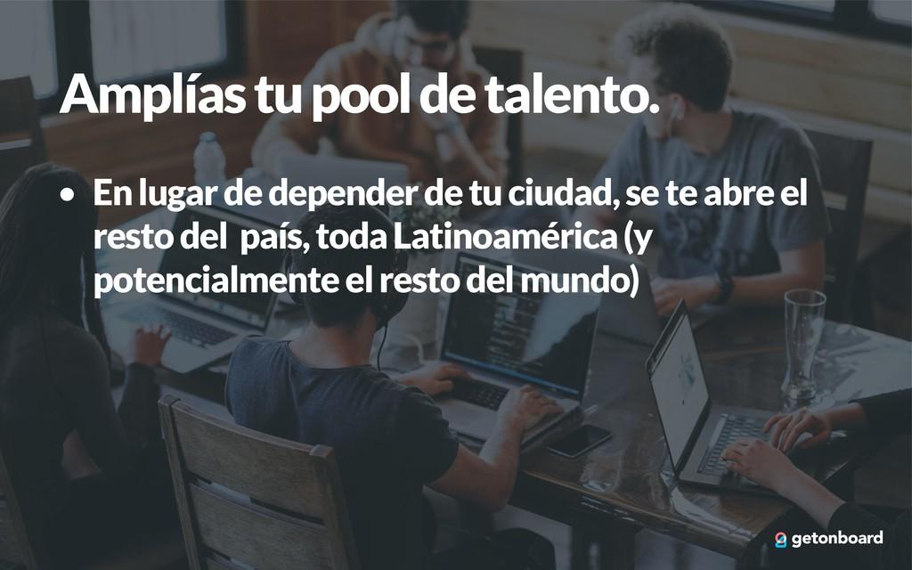 Amplías tu pool de talento. • En lugar de depen...