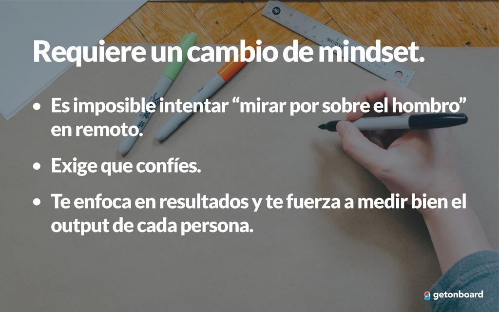 Requiere un cambio de mindset. • Es imposible i...