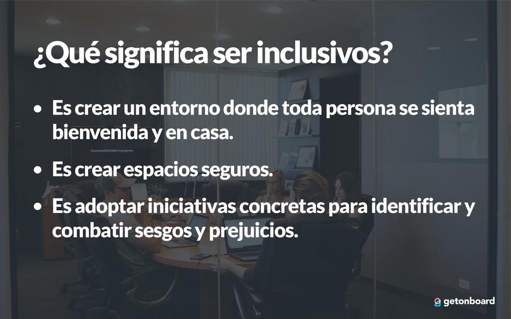 ¿Qué significa ser inclusivos? • Es crear un en...