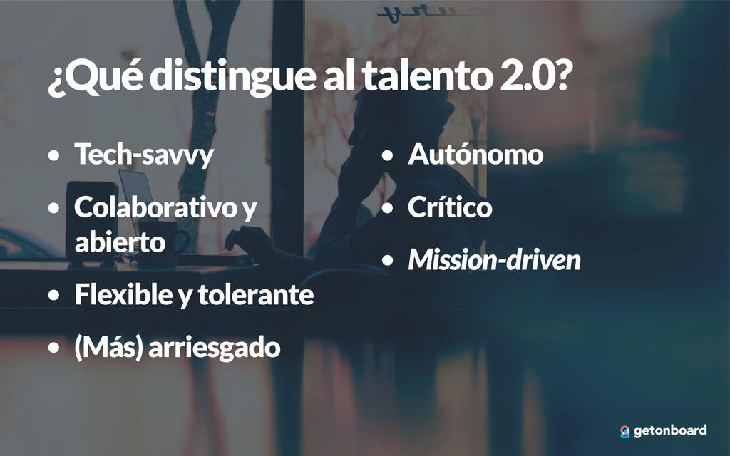 ¿Qué distingue al talento 2.0? • Tech-savvy • C...