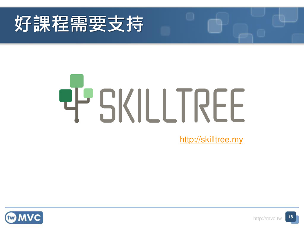 http://mvc.tw 好課程需要支持 18 http://skilltree.my