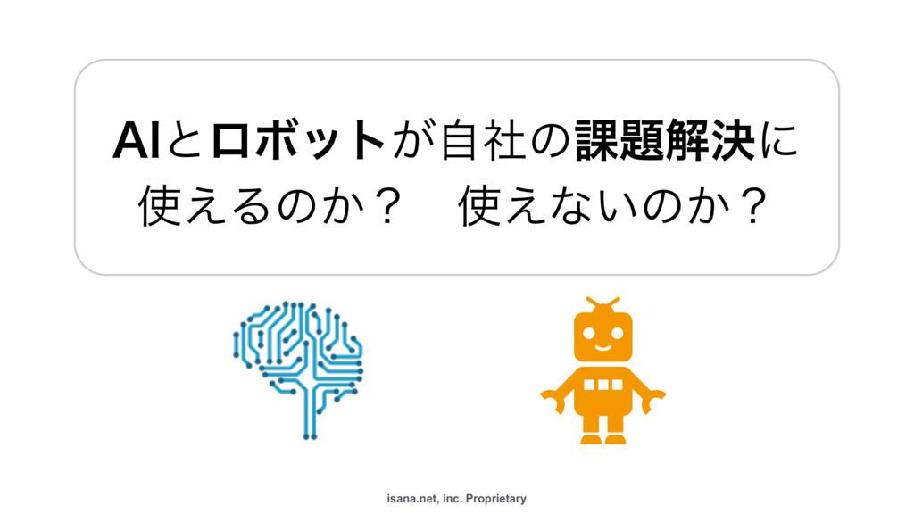 "isana.net, inc. Proprietary ""*ͱϩϘοτ͕ࣗࣾͷ՝ղܾʹ ..."