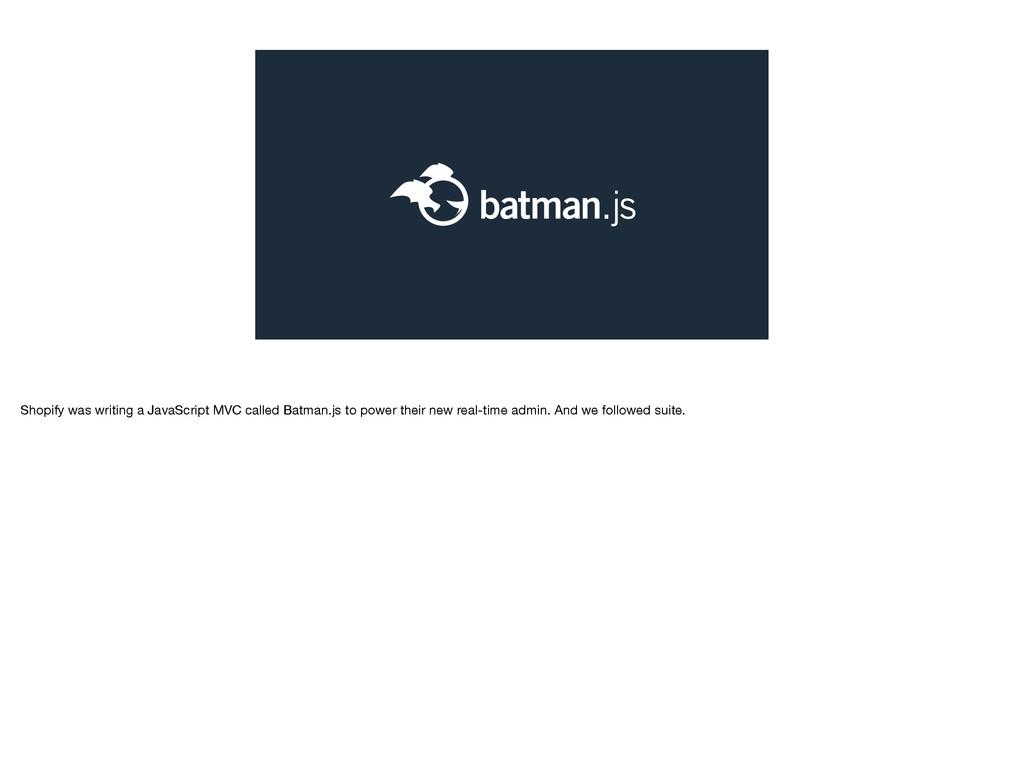 Shopify was writing a JavaScript MVC called Bat...