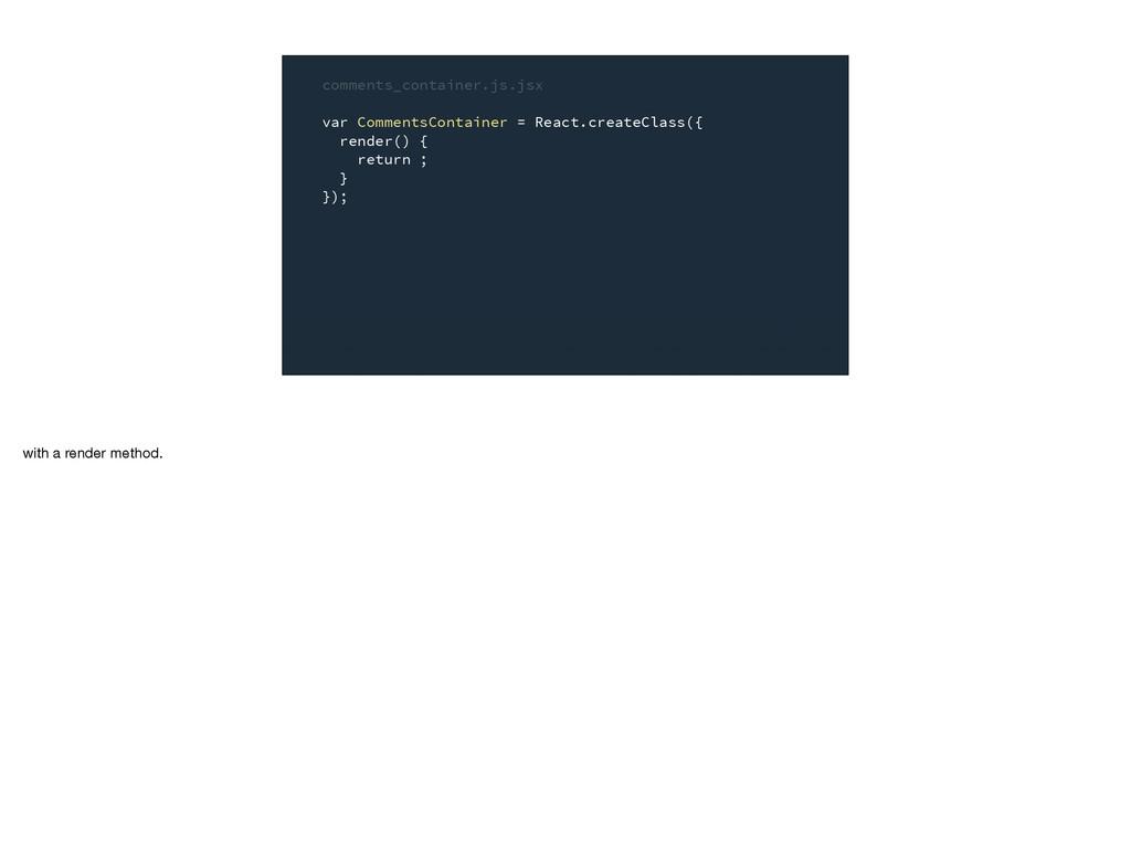 comments_container.js.jsx var CommentsContainer...