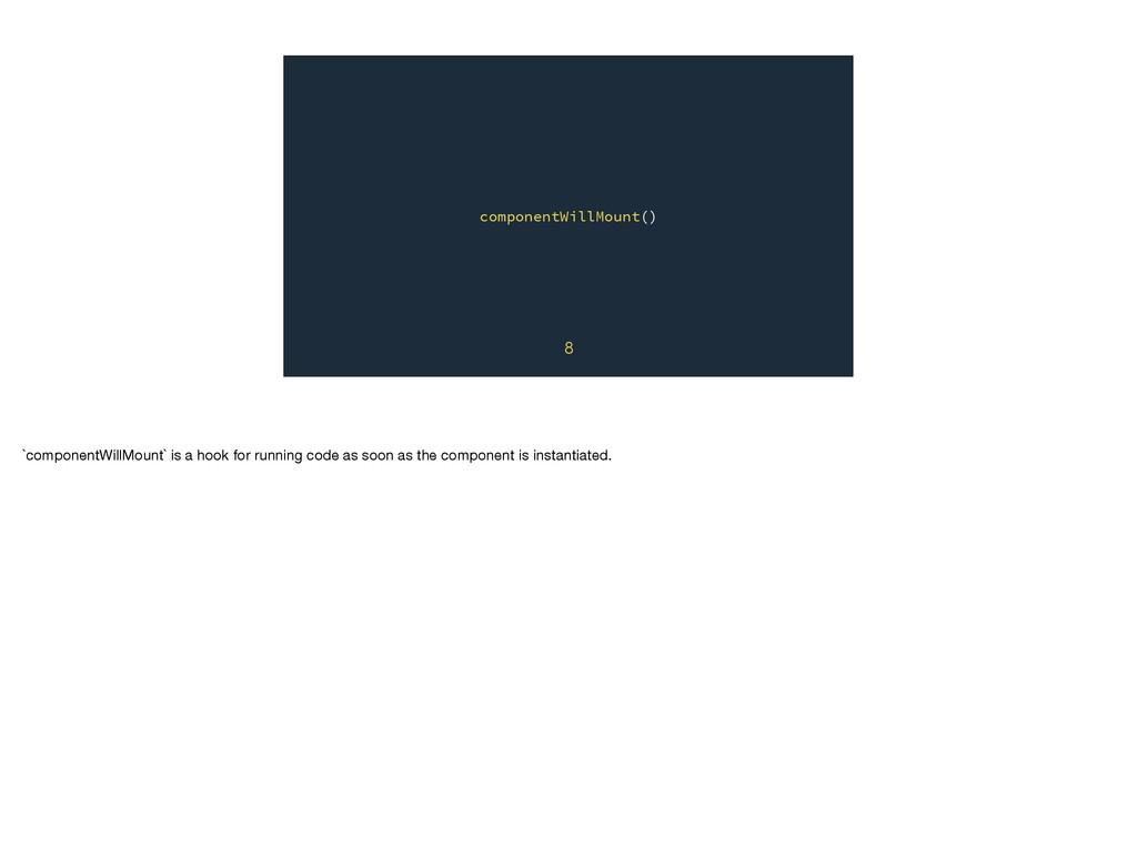 componentWillMount() 8 `componentWillMount` is ...