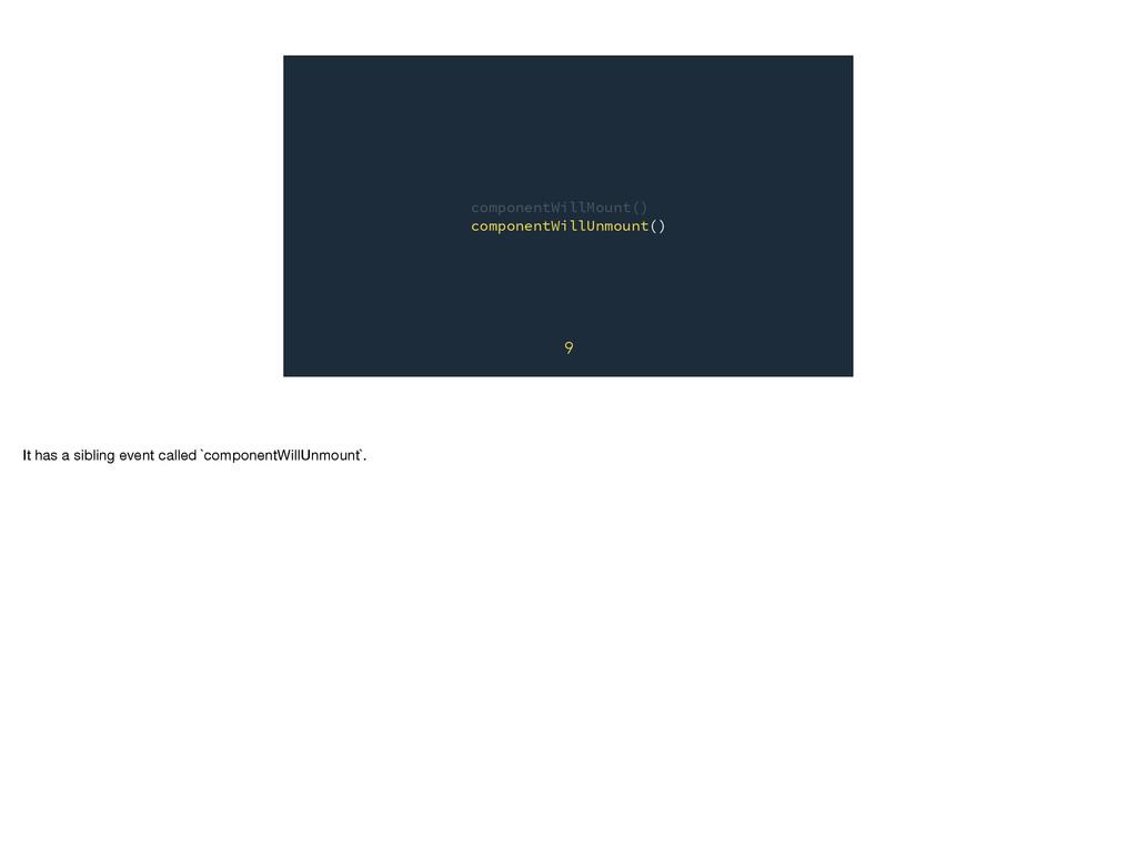 componentWillMount() componentWillUnmount() 9 I...
