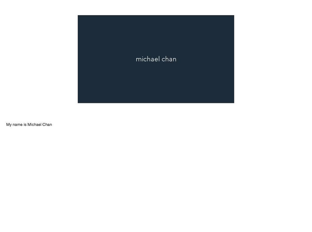 michael chan My name is Michael Chan