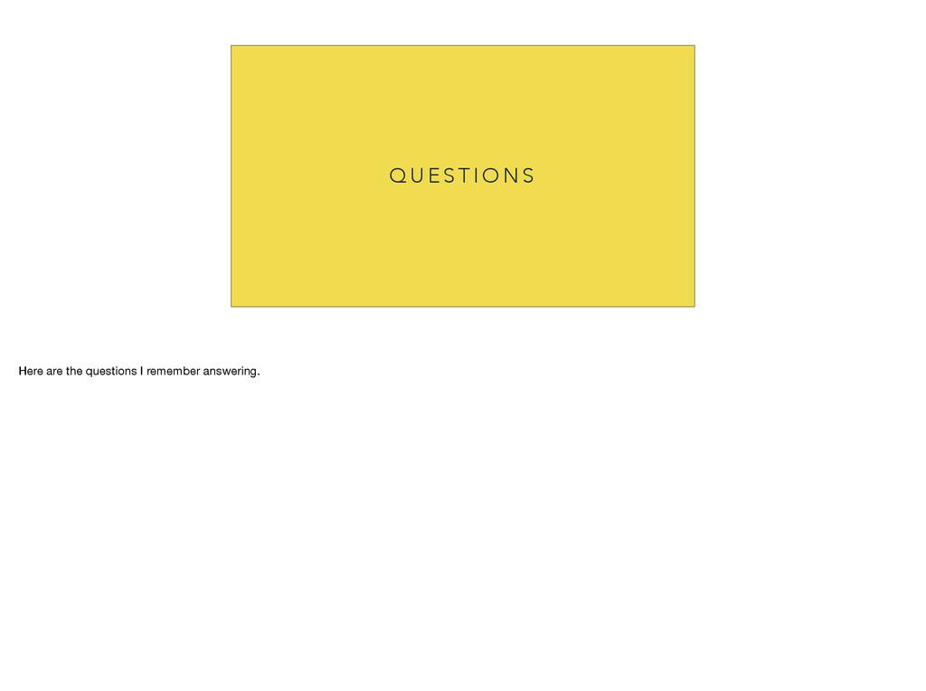 Q U E S T I O N S Here are the questions I reme...