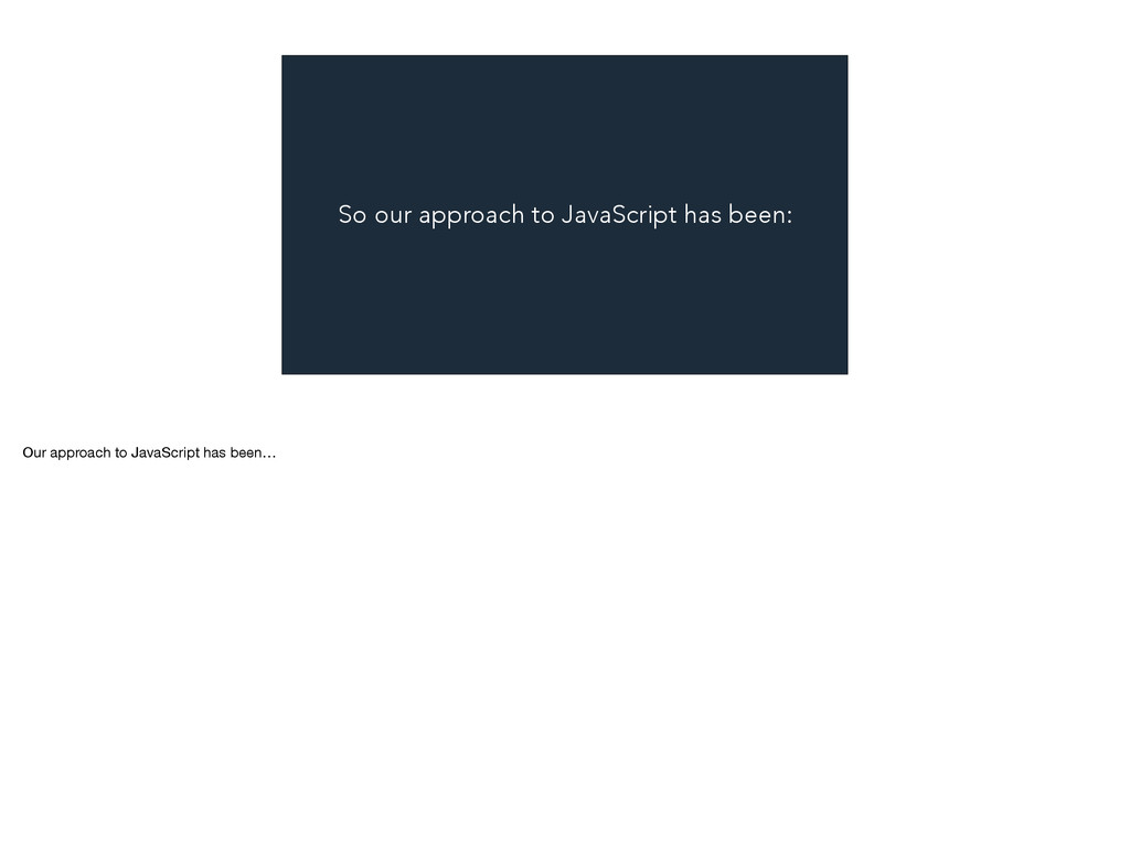 So our approach to JavaScript has been: Our app...