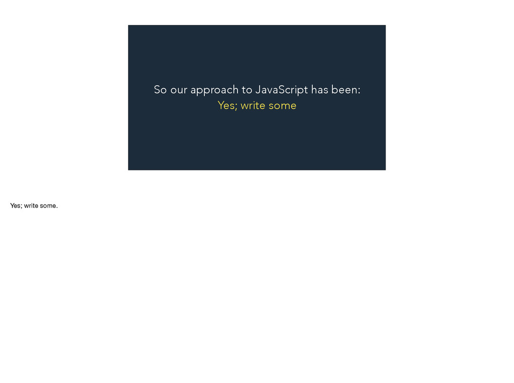 So our approach to JavaScript has been: Yes; wr...