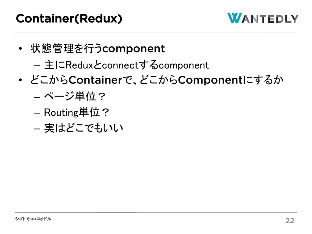 シゴトでココロオドル • 状態管理を行うcomponent – 主にReduxとconnect...
