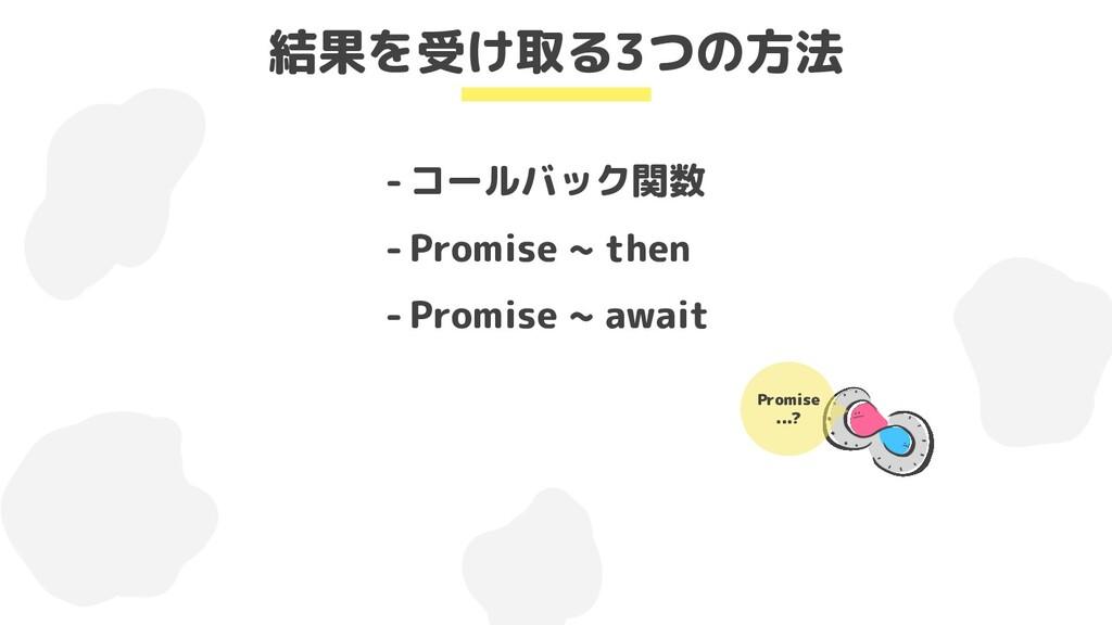 - コールバック関数 - Promise ~ then - Promise ~ await 結...