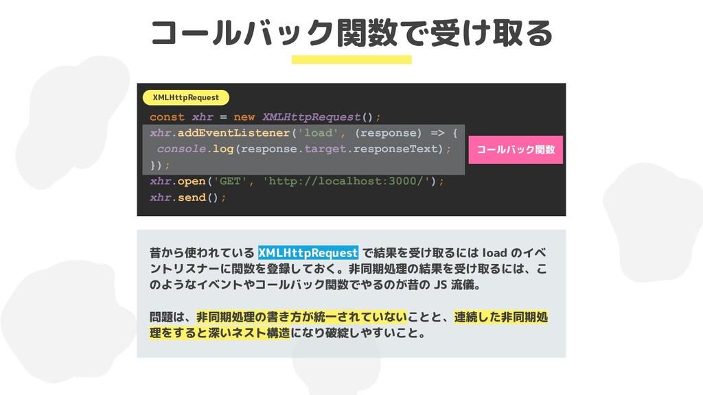 コールバック関数で受け取る 昔から使われている XMLHttpRequest で結果を受け取る...