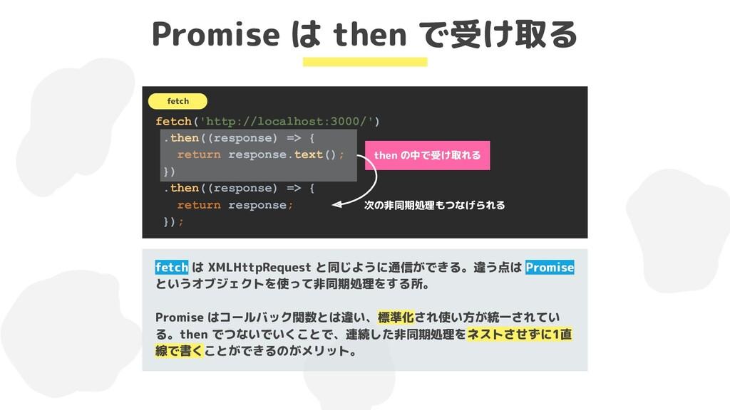 Promise は then で受け取る fetch は XMLHttpRequest と同じ...