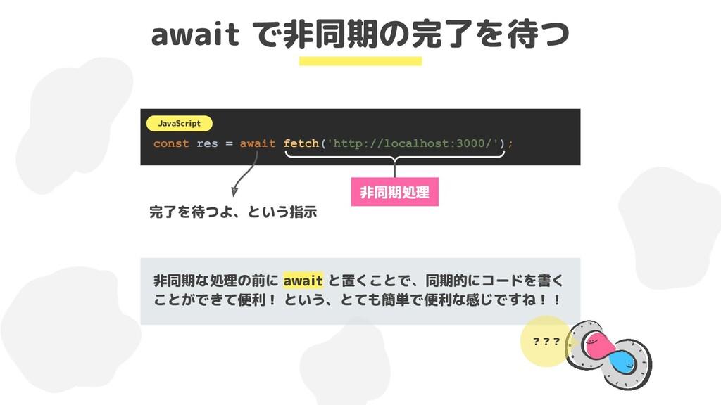 await で非同期の完了を待つ const res = await fetch('http:...