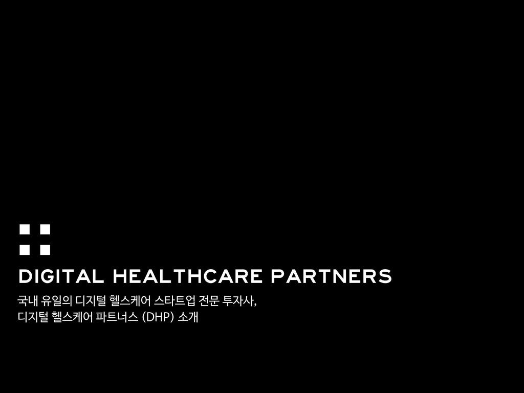 국내 유일의 디지털 헬스케어 스타트업 전문 투자사,  디지털 헬스케어 파트너스 (DH...