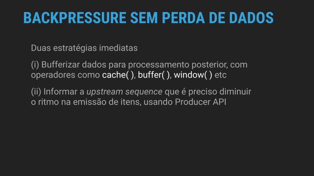 BACKPRESSURE SEM PERDA DE DADOS Duas estratégia...