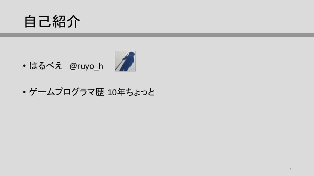 自己紹介 • はるべえ @ruyo_h • ゲームプログラマ歴 10年ちょっと 2