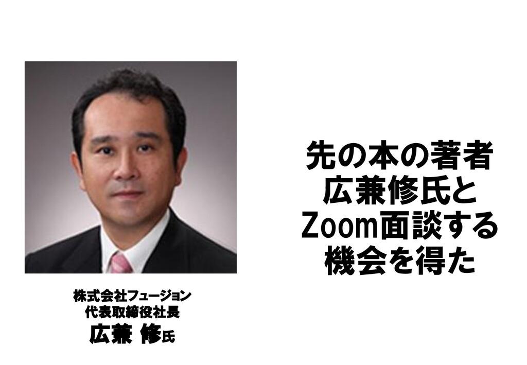 先の本の著者 広兼修氏と Zoom面談する 機会を得た 株式会社フュージョン 代表取締役社長 ...