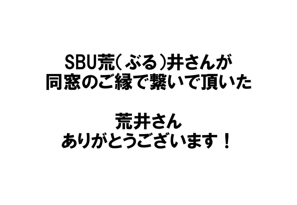 SBU荒(ぶる)井さんが 同窓のご縁で繋いで頂いた 荒井さん ありがとうございます!