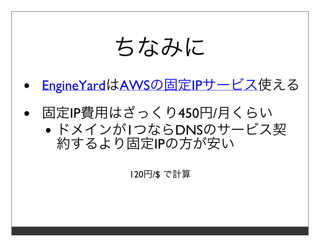 ちなみに EngineYardはAWSの固定IPサービス使える 固定IP費⽤はざっくり450円...