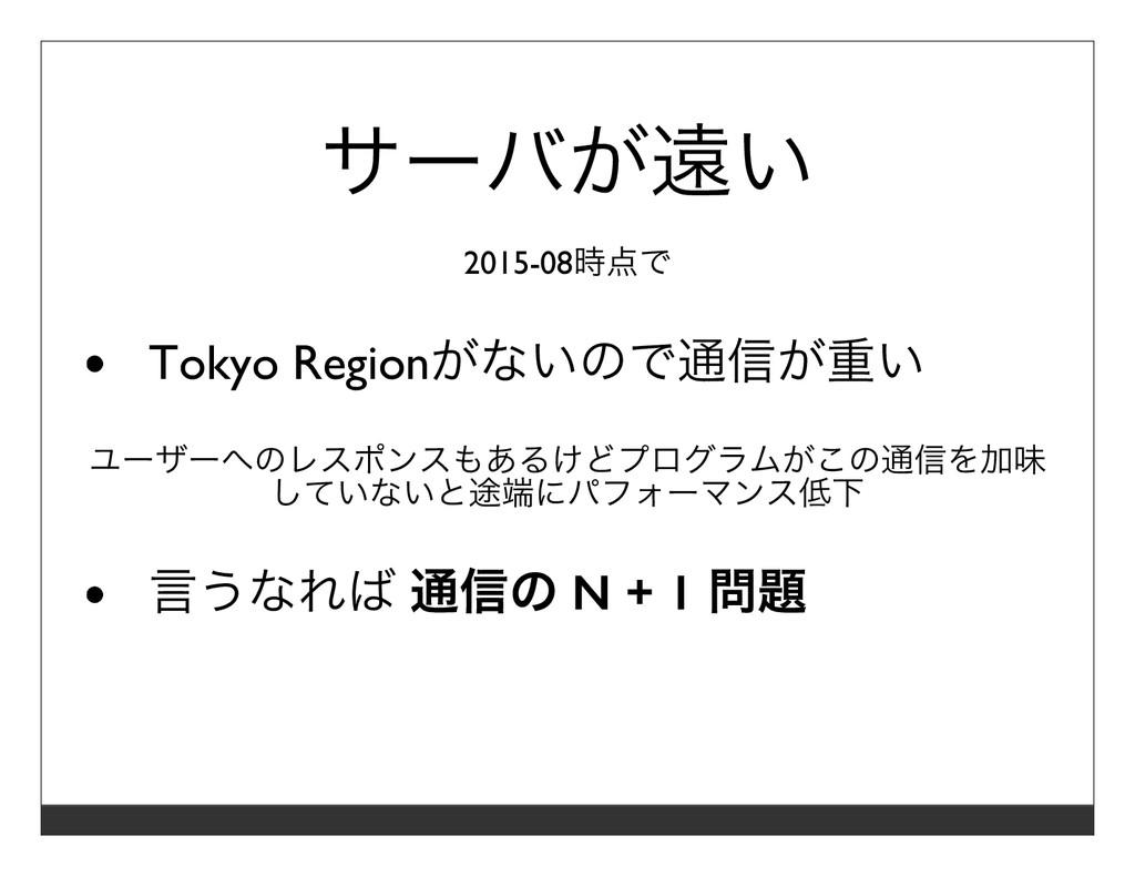 サーバが遠い 2015-08時点で Tokyo Regionがないので通信が重い ユーザーへの...