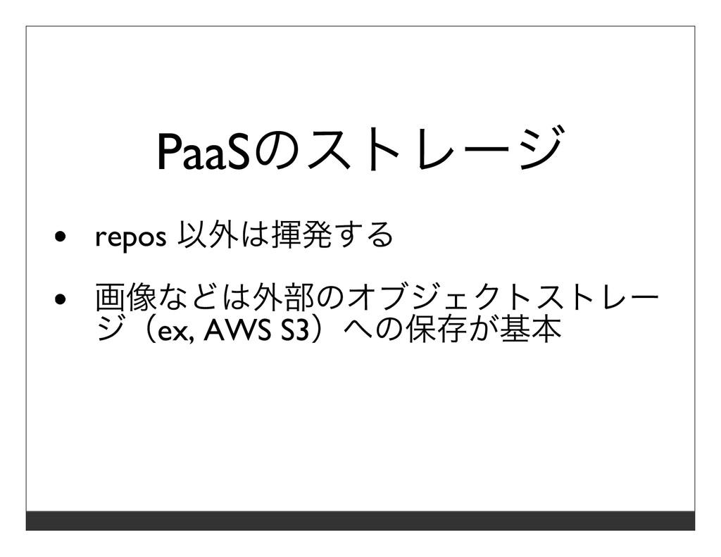 PaaSのストレージ repos 以外は揮発する 画像などは外部のオブジェクトストレー ジ(e...