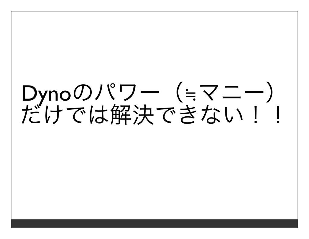 Dynoのパワー(≒マニー) だけでは解決できない!!