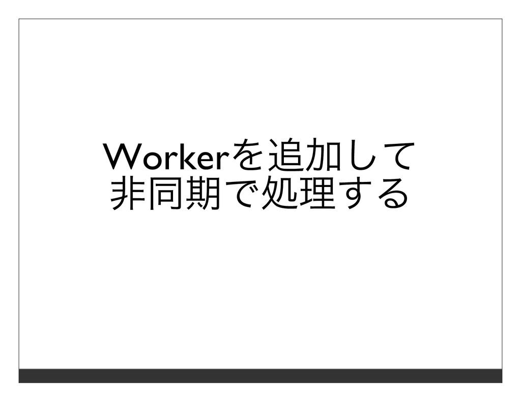Workerを追加して ⾮同期で処理する