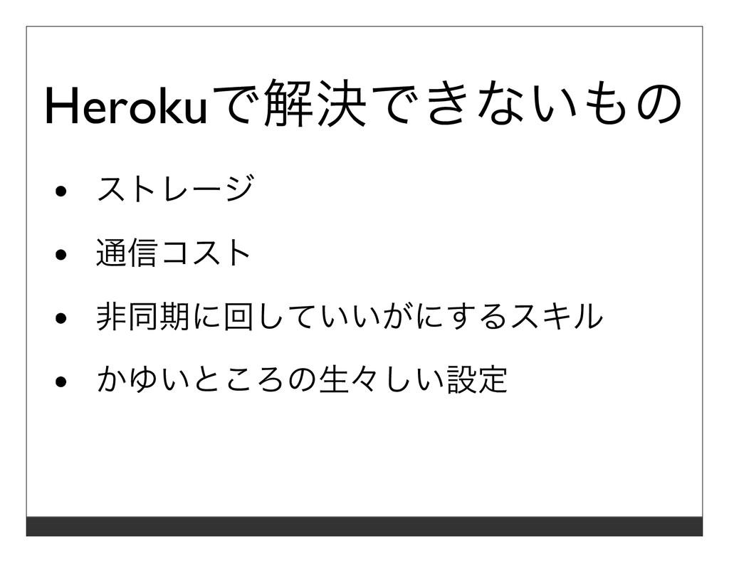 Herokuで解決できないもの ストレージ 通信コスト ⾮同期に回していいがにするスキル かゆ...