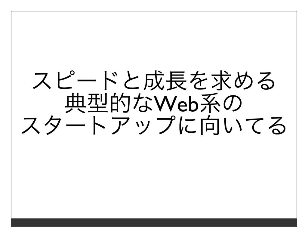 スピードと成⻑を求める 典型的なWeb系の スタートアップに向いてる