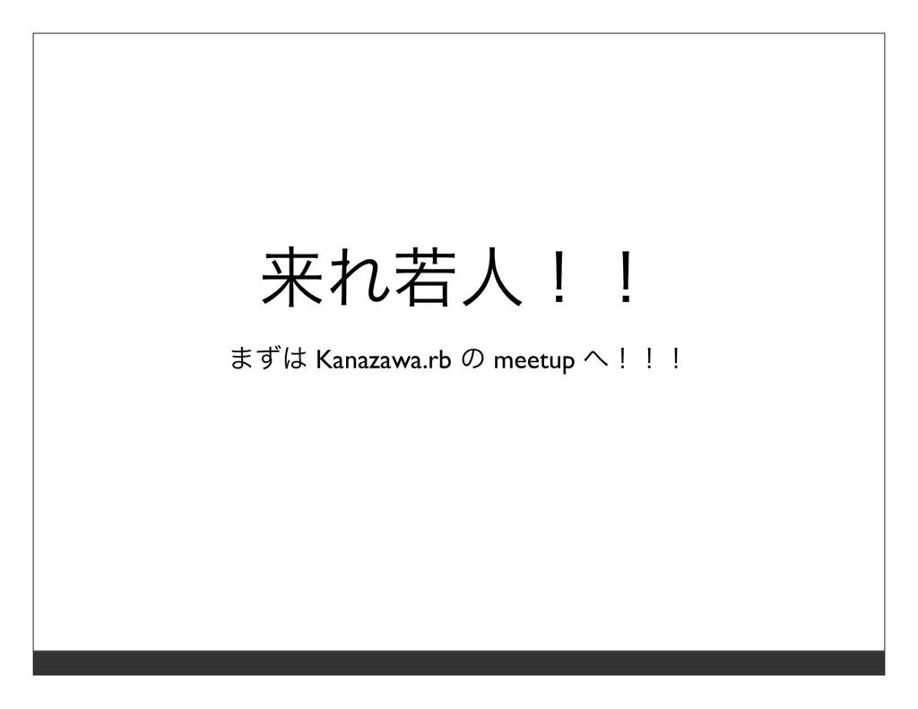 来れ若⼈!! まずは Kanazawa.rb の meetup へ!!!