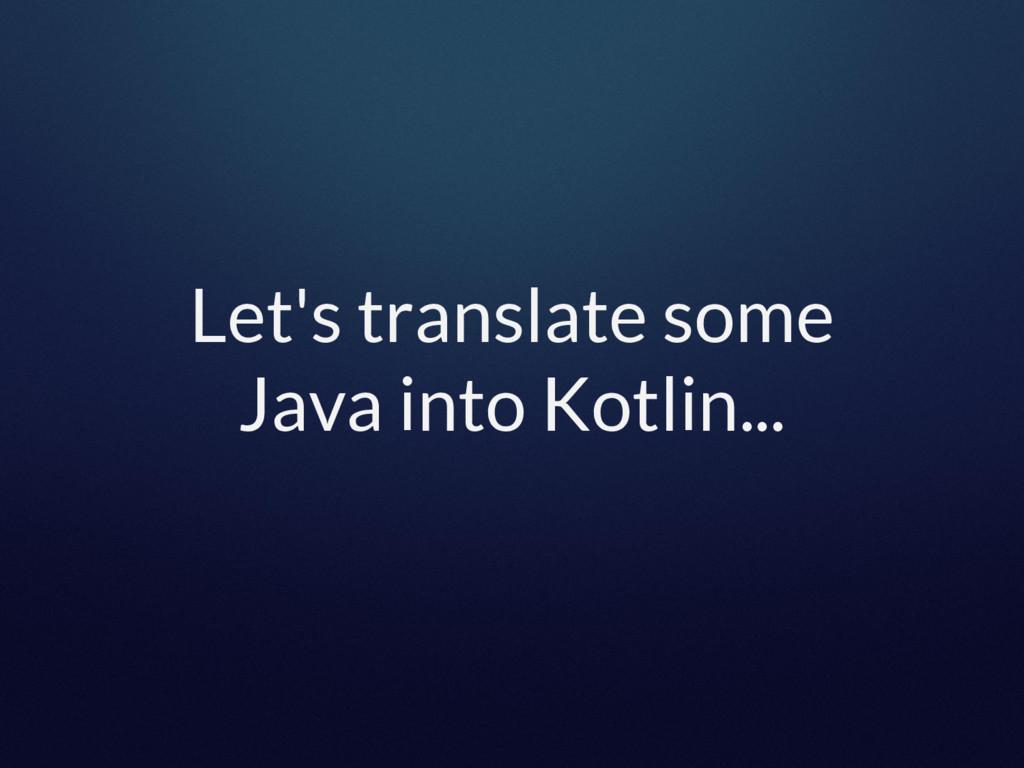 Let's translate some Java into Kotlin...