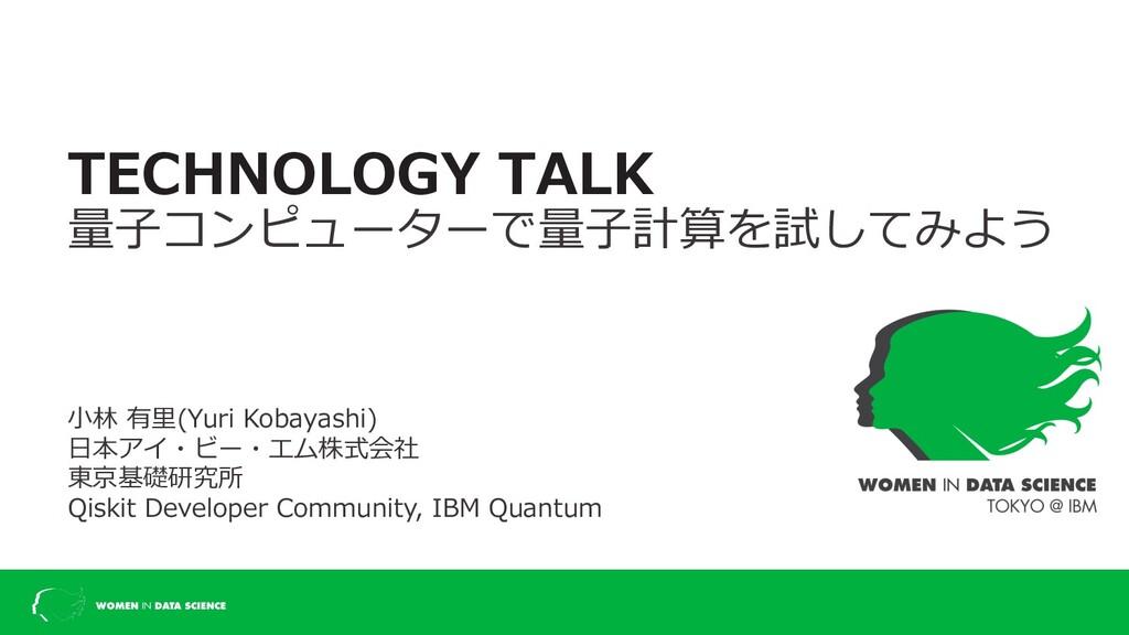 TECHNOLOGY TALK 量⼦コンピューターで量⼦計算を試してみよう ⼩林 有⾥(Yur...