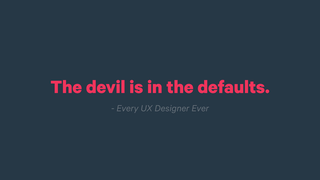 The devil is in the defaults. - Every UX Design...