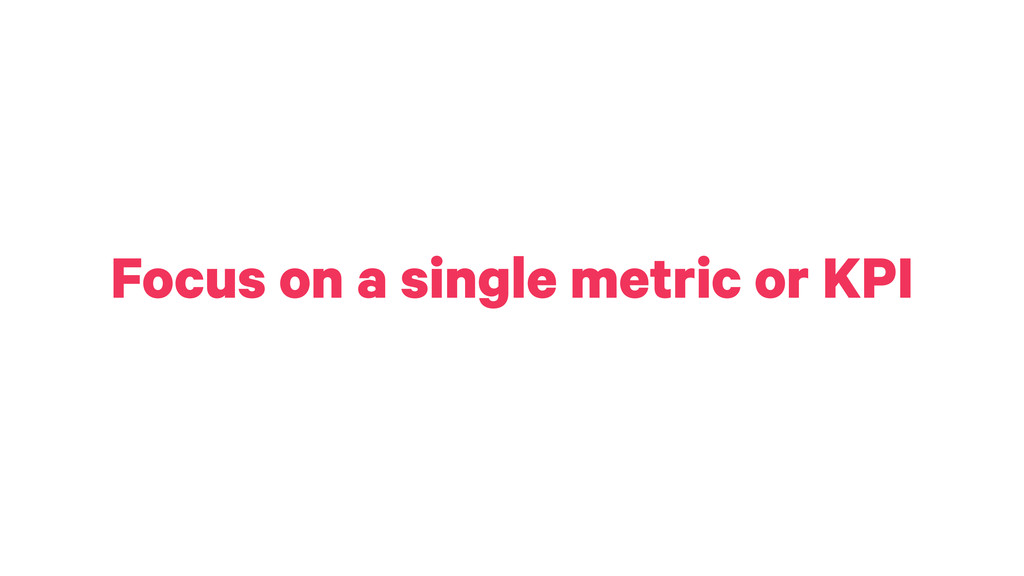 Focus on a single metric or KPI