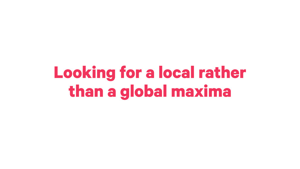 Looking for a local rather than a global maxima