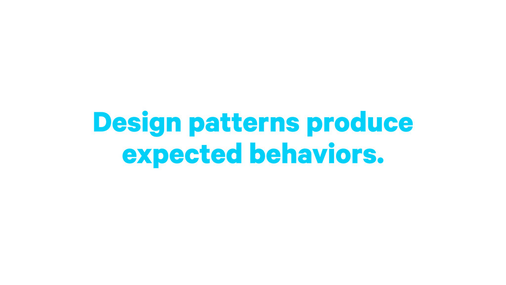Design patterns produce expected behaviors.