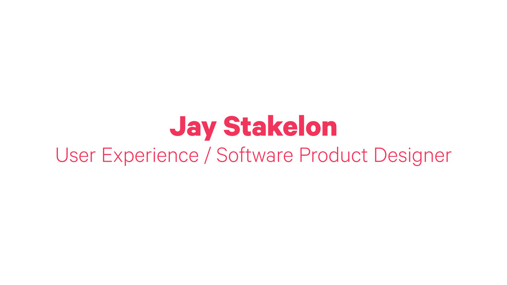 Jay Stakelon User Experience / Software Product...