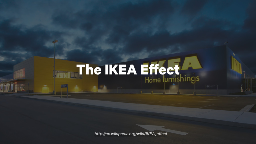 http://en.wikipedia.org/wiki/IKEA_effect The IK...