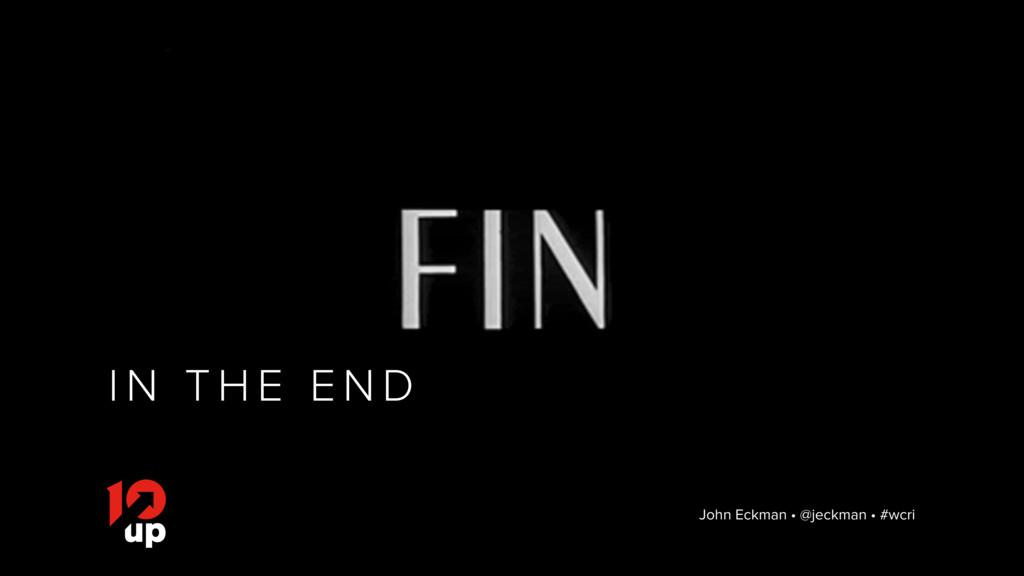 I N T H E E N D John Eckman • @jeckman • #wcri